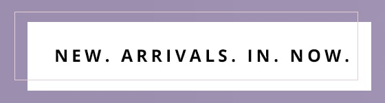 new. arrivals. in. now.